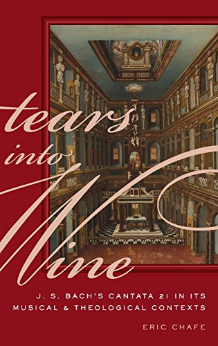 Tears into Wine: J. S. Bach's Cantata 21 in its Musical and Theological Contexts by Chafe Eric