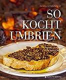 So kocht Umbrien: Gerichte und Geschichten von Tanten und Typen aus Italiens Mitte Über 60 Rezepte