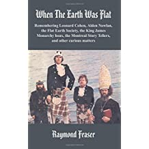 When The Earth Was Flat: Remembering Leonard Cohen, Alden Nowlan, the Flat Earth Society, the King James monarchy hoax, the Montreal Story Tellers and other curious matters
