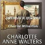 Charlie Milverton: A Modern Sherlock Holmes Story | Charlotte Anne Walters
