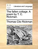 The Fallen Cottage a Poem by T C Rickman, Thomas Clio Rickman, 1170615228