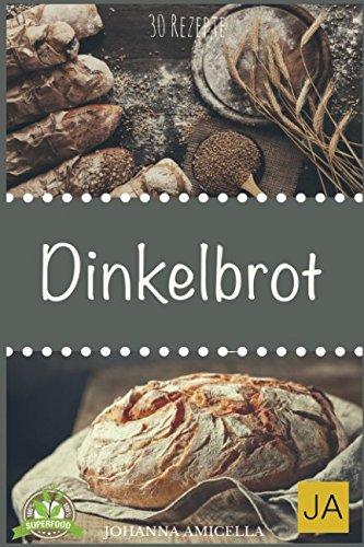 Dinkelbrot: 30 Rezepte für Genießer (Brot backen für Anfänger & Fortgeschrittene)