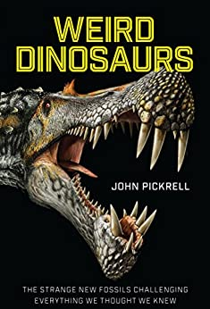Weird Dinosaurs: The Strange New Fossils Challenging Everything We Thought We Knew by [Pickrell, John]