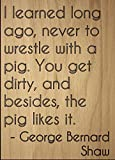 ''I learned long ago, never to wrestle...'' quote by George Bernard Shaw, laser engraved on wooden plaque - Size: 8''x10''