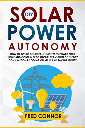 (DIY Solar Power Autonomy: How to Install Solar Panel System to Power your Home and Contribute to Global Transition of Energy Consumption by Going Off Grid and Saving Money)