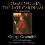 Thomas Wolsey, the Late Cardinal: His Life and Death | George Cavendish