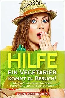 Hilfe, ein Vegetarier kommt zu Besuch: So können Sie mit vegetarischem Besuch trotzdem lecker kochen und entspannt essen! (German Edition)