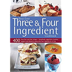 Best Ever Three & Four Ingredient Cookbook: 400 Fuss-Free And Fast Recipes - Breakfasts, Appetizers, Lunches, Suppers And Desserts Using Only Four Ingredients Or Less