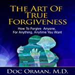 The Art of True Forgiveness: How to Forgive Anyone for Anything, Anytime You Want  | Doc Orman MD