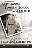 Memoirs of a One-Room Country School Teacher: Alberta, Canada, 1939-1945 and beyond (The Memoirs of Frances A. Clark Ruttan)