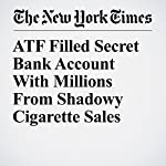ATF Filled Secret Bank Account With Millions From Shadowy Cigarette Sales | Matt Apuzzo