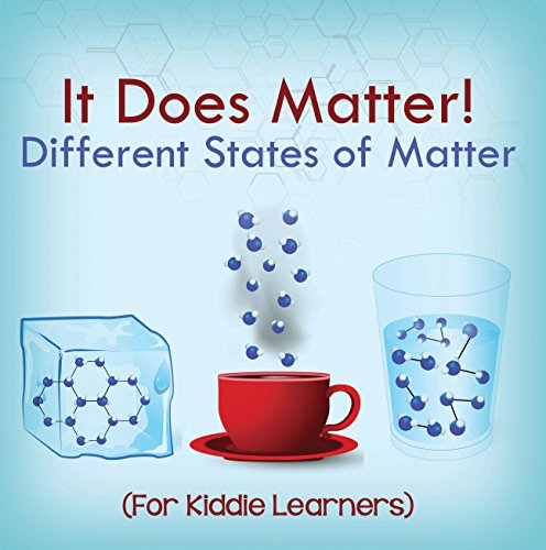 (It Does Matter!:  Different States of Matter (For Kiddie Learners): Physics for Kids - Molecular Theory (Children's Physics Books))