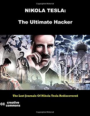 Nikola Tesla: The Ultimate Hacker: The Lost Journals Of Nikola Tesla Rediscovered