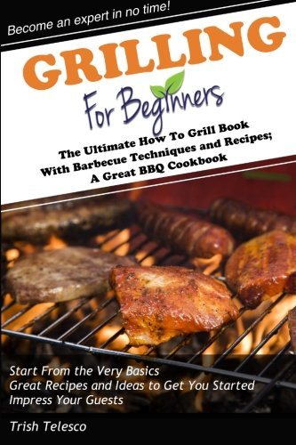 Grilling for Beginners: The Ultimate How to Grill Book with Barbecue Techniques and Recipes; a Great BBQ ()