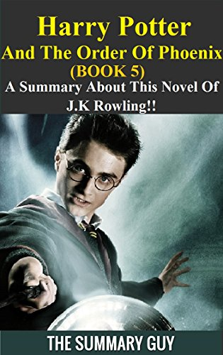 Harry Potter And The Order Of Phoenix: Book 5 --- A Summary About This Novel Of J.K Rowling!! (Harry Potter And The Order Of Phoenix: Book 5 -- A Detailed Summary)