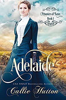 Prisoners of Love: Adelaide (Prisoners of Love - Mail Order Brides Book 1) by [Hutton, Callie]