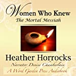 Women Who Knew the Mortal Messiah: Stories of 12 Women from the New Testament | Heather Horrocks