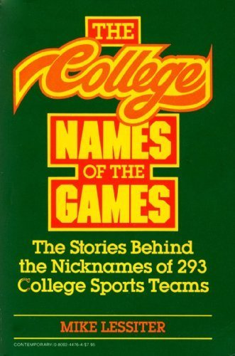 The College Names of the Games: The Stories Behind the Nicknames of 293 College Sports Teams