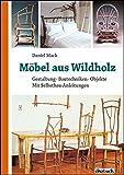Möbel aus Wildholz: Gestaltung, Bautechniken, Objekte; Mit Selbstbau-Anleitungen