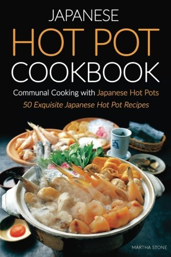 Japanese Hot Pot Cookbook, Communal Cooking with Japanese Hot Pots: 50 Exquisite Japanese Hot Pot Recipes (Japanese Hot Pot Book compare prices)