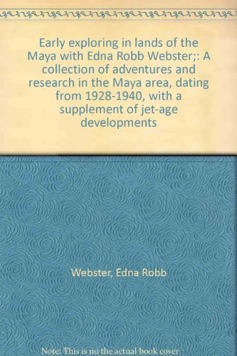 Early exploring in lands of the Maya with Edna Robb Webster;: A collection of adventures and research in the Maya area, dating from 1928-1940, with a supplement of jet-age developments -