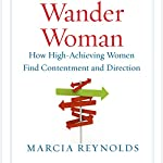 Wander Woman: How High-Achieving Women Find Contentment and Direction   Marcia Reynolds