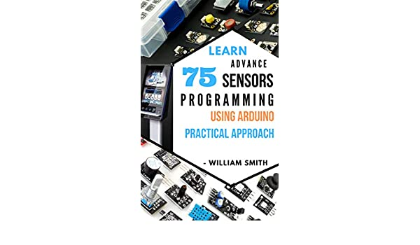 LEARN ADVANCE 75 SENSORS PROGRAMMING USING ARDUINO: PRACTICAL APPROACH GUIDE (English Edition) eBook: WILLIAM SMITH: Amazon.es: Tienda Kindle