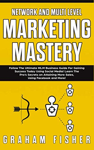 Network and Multi Level Marketing Mastery: Follow The Ultimate MLM Business Guide For Gaining Success Today Using Social Media! Learn The Pro's ... More Sales, Using Facebook and More! (Best Network Marketing Companies 2019)