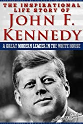 JFK - The Inspirational Life Story Of John F. Kennedy, A Great Modern Leader In The White House (Inspirational Life Stories By Gregory Watson Book 14)