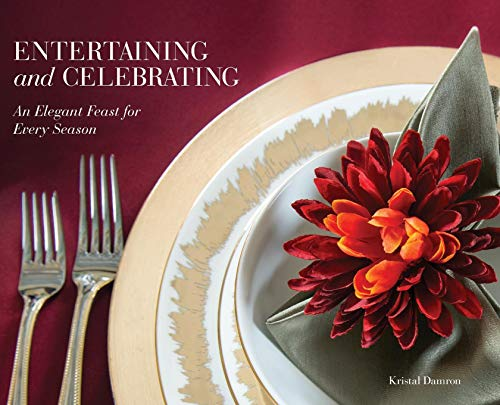 Entertaining and Celebrating: An Elegant Feast for Every Season by Kristal Damron