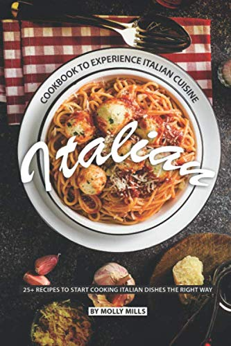 Italian Cookbook to Experience Italian Cuisine: 20+ Recipes to Start Cooking Italian Dishes the Right Way by Molly Mills