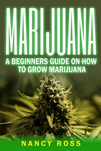 Marijuana: A Beginners Guide To Growing Marijuana