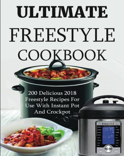 Ultimate Freestyle Cookbook: 200 Delicious 2018 Freestyle Recipes For Use With Instant Pot and Crock Pot by Wendy Watts