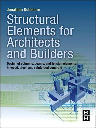 Structural Elements for Architects and Builders: Design of Columns, Beams, and Tension Elements in Wood, Steel, and Rein