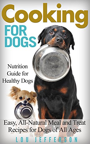 Cooking for Dogs: Nutrition Guide for Healthy Dogs - Easy, All-Natural Meal and Treat Recipes for Dogs of All Ages by [Jefferson, Lou]