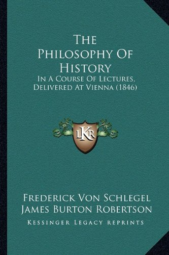 The Philosophy Of History: In A Course Of Lectures, Delivered At Vienna (1846) PDF