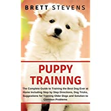 Puppy Training: The Complete Guide To Training The Best Dog Ever At Home, Including Step By Step Direction, Dog Tricks, Suggestions For Training Older ... Positive Reinforcement Dog Training Book 1)