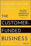 The Customer-Funded Business: Start, Finance, or Grow Your Company with Your Customers' Cash by Mullins, John (2014) Hardcover