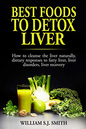 Best Foods to Detox Liver: How to cleanse the liver naturally, dietary responses to fatty liver, liver disorders, liver recovery