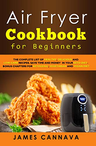 Air Fryer Cookbook for Beginners: The complete list of healthy, delicious and low-carb recipes. Save time and money in your keto diet. Bonus chapters for ketogenic, vegetarian and vegan diet by James Cannava