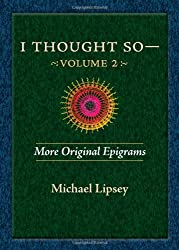 I Thought So: More Original Epigrams by Michael Lipsey
