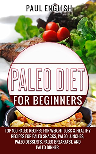 Paleo: Paleo Diet for beginners: TOP 100 Paleo Recipes for Weight Loss & Healthy Recipes for Paleo Snacks, Paleo Lunches, Paleo Desserts, Paleo Breakfast, ... Healthy Books, Paleo Slow Cooker Book 9) by Paul  English