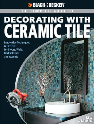 The Complete Guide to to Decorating with Ceramic Tile: Innovative Techniques & Patterns for Floors, Walls, Backsplashes & Accents (Black & Decker Complete Guide)