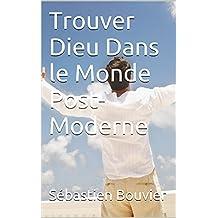 Trouver Dieu Dans le Monde Post-Moderne (French Edition)