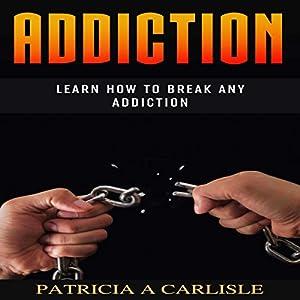 Addiction: Learn How to Break Any Addiction Audiobook