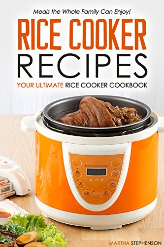 Rice Cooker Recipes - Your Ultimate Rice Cooker Cookbook: Meals the Whole Family Can Enjoy!