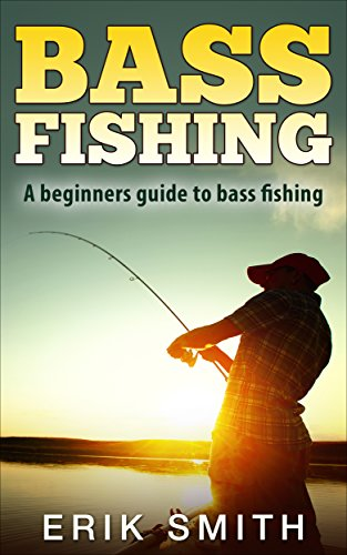 Bass Fishing: A beginners guide to Bass Fishing by [Smith, Erik]