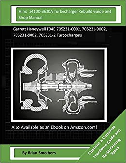 Book Hino 24100-3630A Turbocharger Rebuild Guide and Shop Manual: Garrett Honeywell T04E 705231-0002, 705231-9002, 705231-9002, 705231-2 Turbochargers