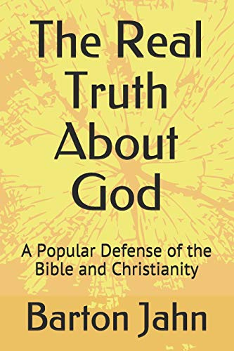Book: The Real Truth About God - A Popular Defense of the Bible and Christianity by Barton Jahn