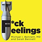F*ck Feelings: One Shrink's Practical Advice for Managing All Life's Impossible Problems | Michael Bennett MD,Sarah Bennett